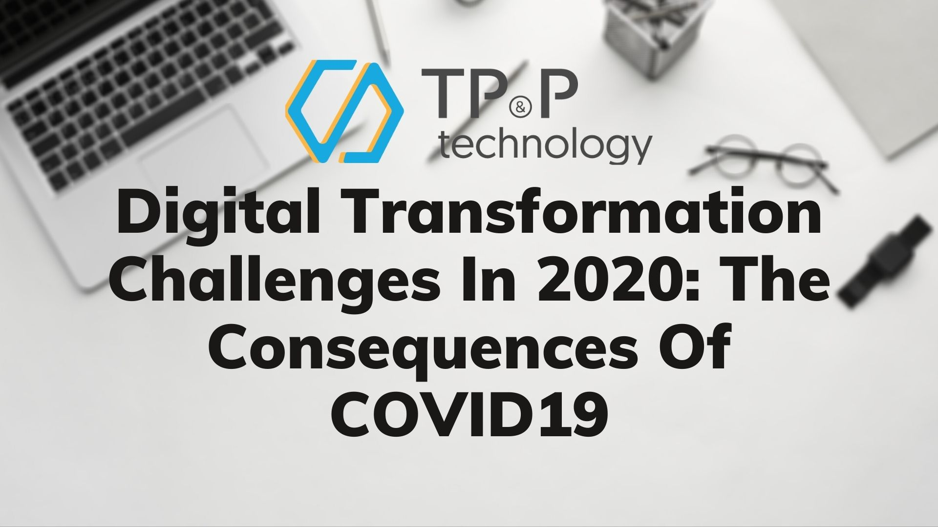 Digital Transformation Challenges In 2020: The Consequences Of COVID 19