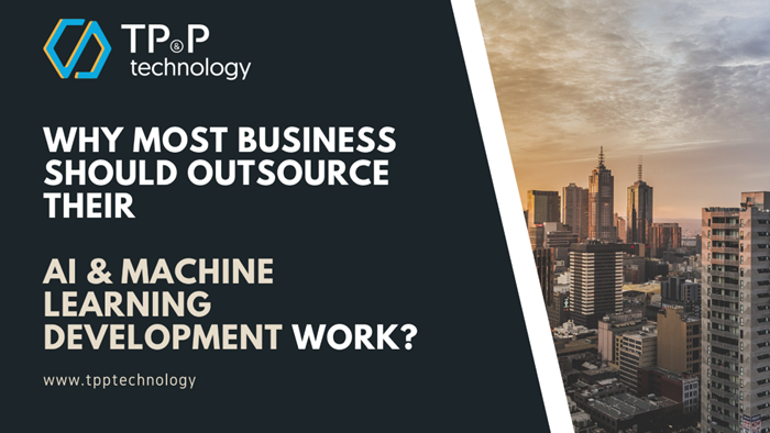 Why most business should outsource their AI & Machine Learning Development Work - TP P Technology - Vietnam